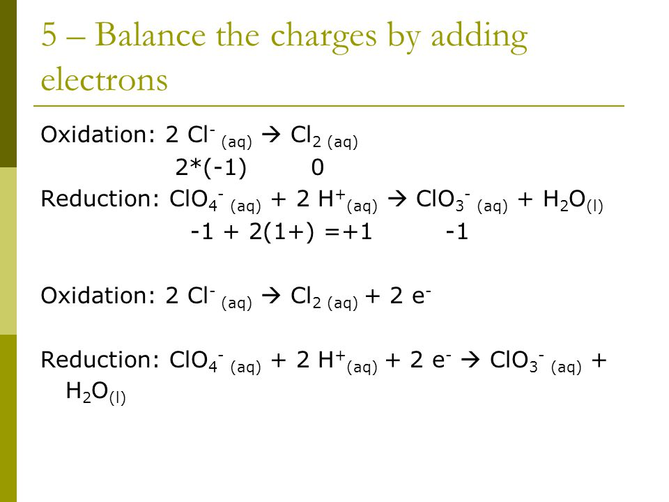 5 – Balance the charges by adding electrons Oxidation: 2 Cl - (aq)  Cl 2 (aq) 2*(-1) 0 Reduction: ClO 4 - (aq) + 2 H + (aq)  ClO 3 - (aq) + H 2 O (l) -1 + 2(1+) =+1 -1 Oxidation: 2 Cl - (aq)  Cl 2 (aq) + 2 e - Reduction: ClO 4 - (aq) + 2 H + (aq) + 2 e -  ClO 3 - (aq) + H 2 O (l)