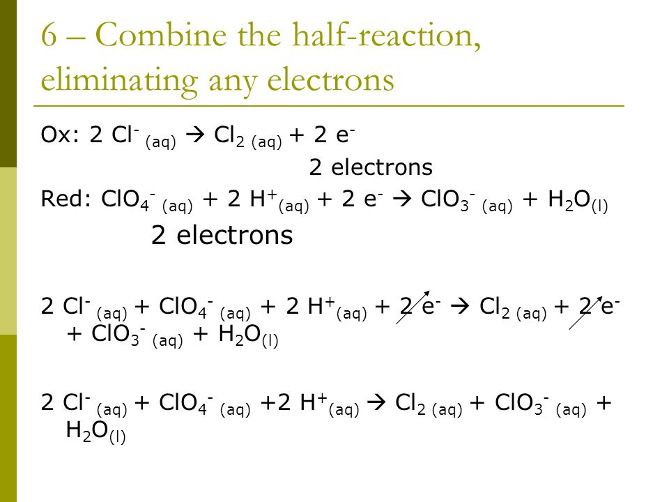 6 – Combine the half-reaction, eliminating any electrons Ox: 2 Cl - (aq)  Cl 2 (aq) + 2 e - 2 electrons Red: ClO 4 - (aq) + 2 H + (aq) + 2 e -  ClO 3 - (aq) + H 2 O (l) 2 electrons 2 Cl - (aq) + ClO 4 - (aq) + 2 H + (aq) + 2 e -  Cl 2 (aq) + 2 e - + ClO 3 - (aq) + H 2 O (l) 2 Cl - (aq) + ClO 4 - (aq) +2 H + (aq)  Cl 2 (aq) + ClO 3 - (aq) + H 2 O (l)