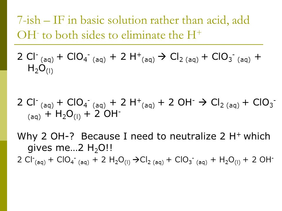 7-ish – IF in basic solution rather than acid, add OH - to both sides to eliminate the H + 2 Cl - (aq) + ClO 4 - (aq) + 2 H + (aq)  Cl 2 (aq) + ClO 3 - (aq) + H 2 O (l) 2 Cl - (aq) + ClO 4 - (aq) + 2 H + (aq) + 2 OH -  Cl 2 (aq) + ClO 3 - (aq) + H 2 O (l) + 2 OH - Why 2 OH-.