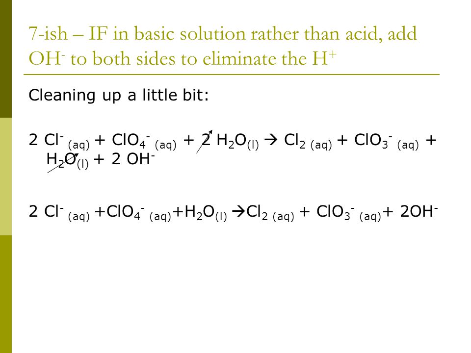 7-ish – IF in basic solution rather than acid, add OH - to both sides to eliminate the H + Cleaning up a little bit: 2 Cl - (aq) + ClO 4 - (aq) + 2 H 2 O (l)  Cl 2 (aq) + ClO 3 - (aq) + H 2 O (l) + 2 OH - 2 Cl - (aq) +ClO 4 - (aq) +H 2 O (l)  Cl 2 (aq) + ClO 3 - (aq) + 2OH -