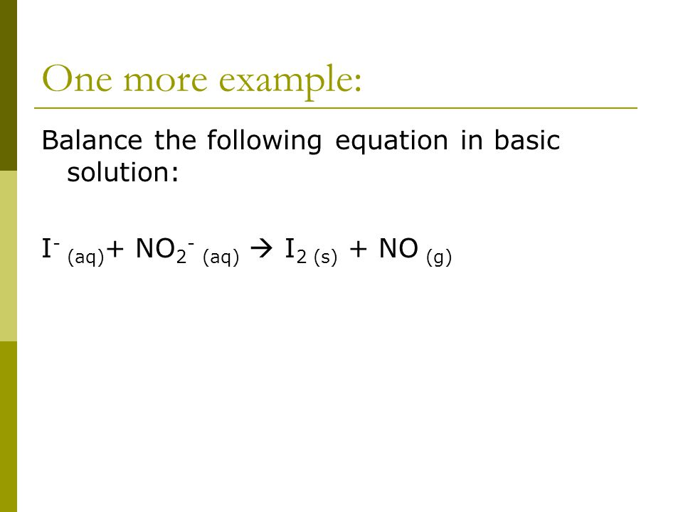One more example: Balance the following equation in basic solution: I - (aq) + NO 2 - (aq)  I 2 (s) + NO (g)