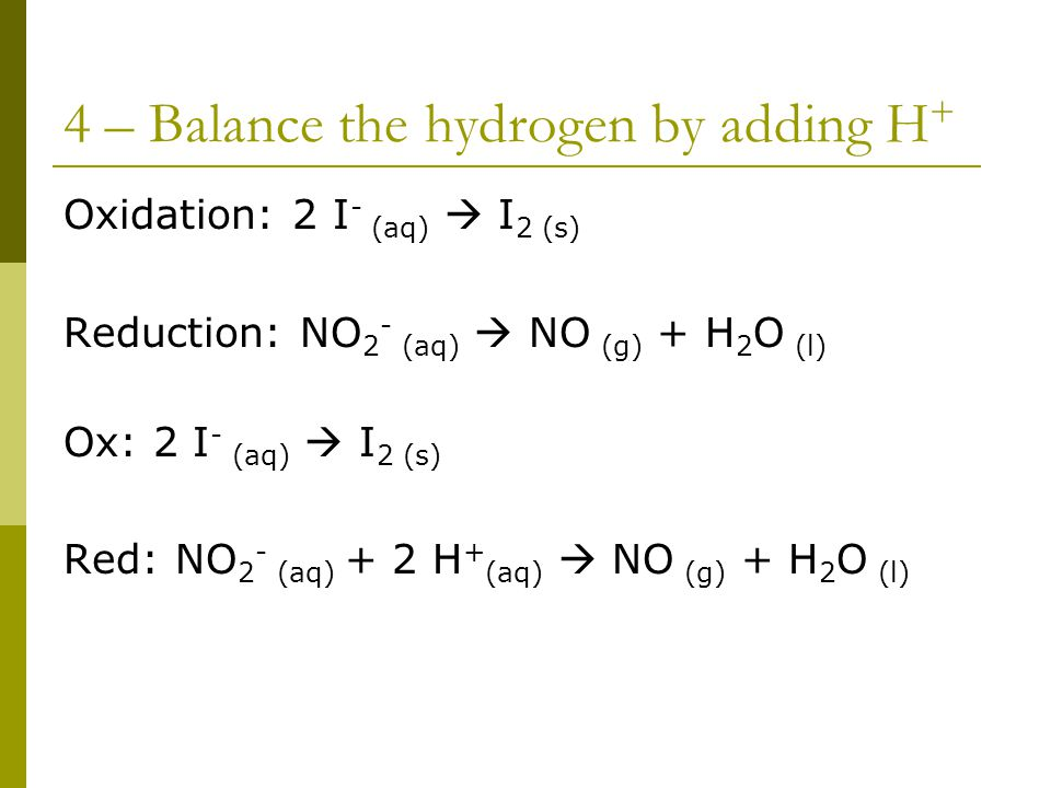 4 – Balance the hydrogen by adding H + Oxidation: 2 I - (aq)  I 2 (s) Reduction: NO 2 - (aq)  NO (g) + H 2 O (l) Ox: 2 I - (aq)  I 2 (s) Red: NO 2 - (aq) + 2 H + (aq)  NO (g) + H 2 O (l)