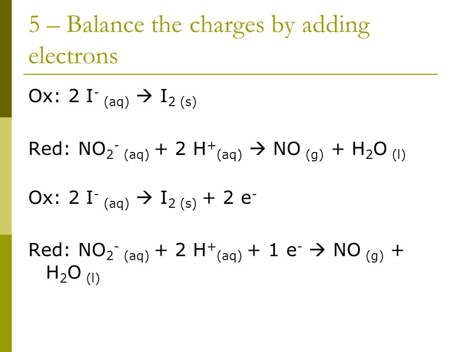 5 – Balance the charges by adding electrons Ox: 2 I - (aq)  I 2 (s) Red: NO 2 - (aq) + 2 H + (aq)  NO (g) + H 2 O (l) Ox: 2 I - (aq)  I 2 (s) + 2 e - Red: NO 2 - (aq) + 2 H + (aq) + 1 e -  NO (g) + H 2 O (l)