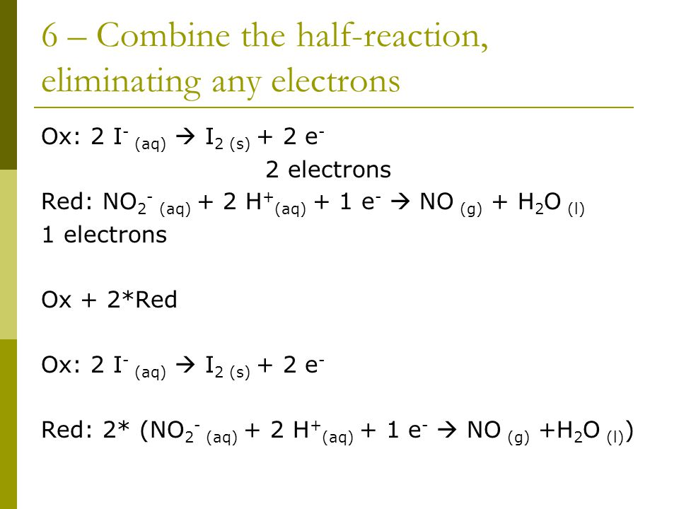 6 – Combine the half-reaction, eliminating any electrons Ox: 2 I - (aq)  I 2 (s) + 2 e - 2 electrons Red: NO 2 - (aq) + 2 H + (aq) + 1 e -  NO (g) + H 2 O (l) 1 electrons Ox + 2*Red Ox: 2 I - (aq)  I 2 (s) + 2 e - Red: 2* (NO 2 - (aq) + 2 H + (aq) + 1 e -  NO (g) +H 2 O (l) )