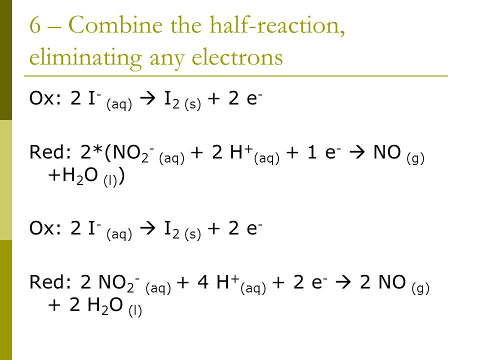 6 – Combine the half-reaction, eliminating any electrons Ox: 2 I - (aq)  I 2 (s) + 2 e - Red: 2*(NO 2 - (aq) + 2 H + (aq) + 1 e -  NO (g) +H 2 O (l) ) Ox: 2 I - (aq)  I 2 (s) + 2 e - Red: 2 NO 2 - (aq) + 4 H + (aq) + 2 e -  2 NO (g) + 2 H 2 O (l)