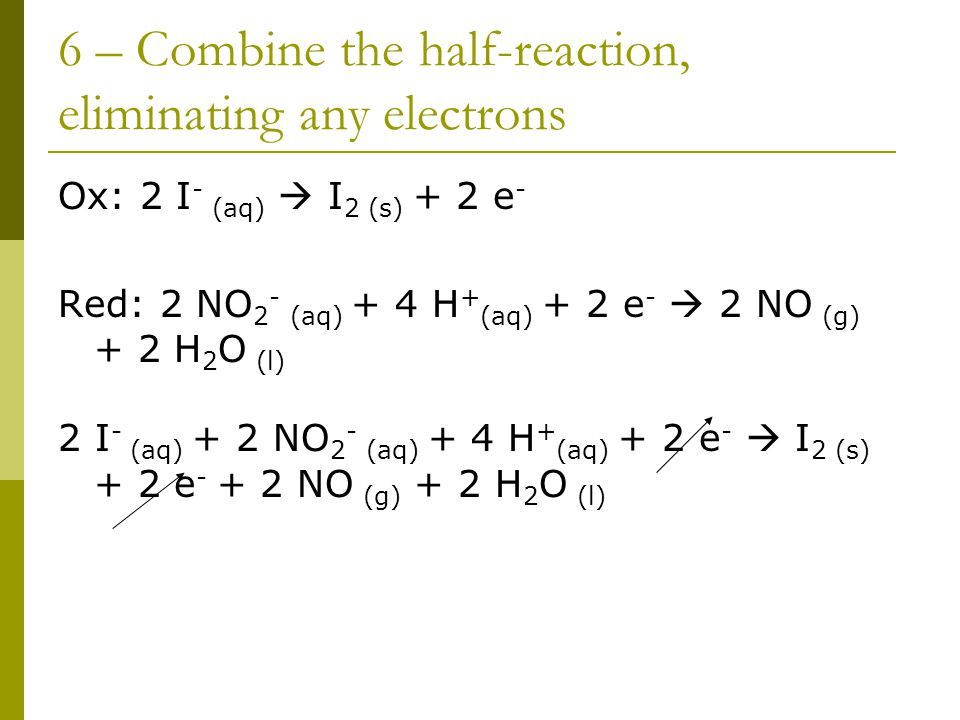 6 – Combine the half-reaction, eliminating any electrons Ox: 2 I - (aq)  I 2 (s) + 2 e - Red: 2 NO 2 - (aq) + 4 H + (aq) + 2 e -  2 NO (g) + 2 H 2 O (l) 2 I - (aq) + 2 NO 2 - (aq) + 4 H + (aq) + 2 e -  I 2 (s) + 2 e - + 2 NO (g) + 2 H 2 O (l)