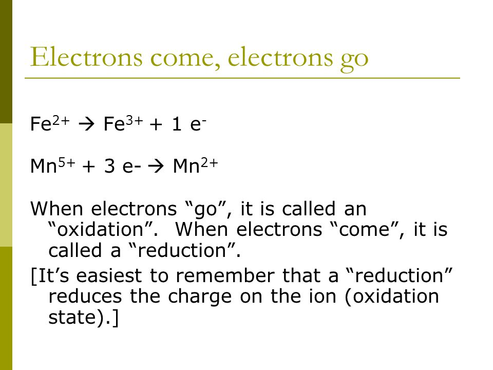 Electrons come, electrons go Fe 2+  Fe 3+ + 1 e - Mn 5+ + 3 e-  Mn 2+ When electrons go , it is called an oxidation .