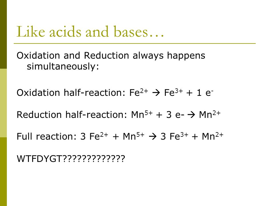Like acids and bases… Oxidation and Reduction always happens simultaneously: Oxidation half-reaction: Fe 2+  Fe 3+ + 1 e - Reduction half-reaction: Mn 5+ + 3 e-  Mn 2+ Full reaction: 3 Fe 2+ + Mn 5+  3 Fe 3+ + Mn 2+ WTFDYGT?????????????