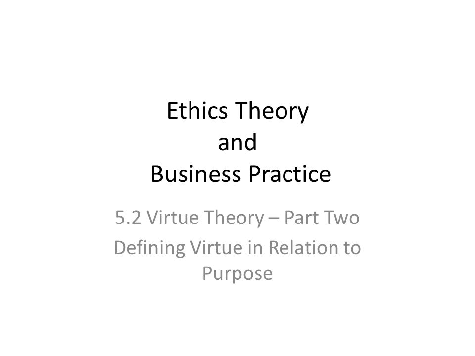 Ethics Theory and Business Practice 5.2 Virtue Theory – Part Two Defining Virtue in Relation to Purpose