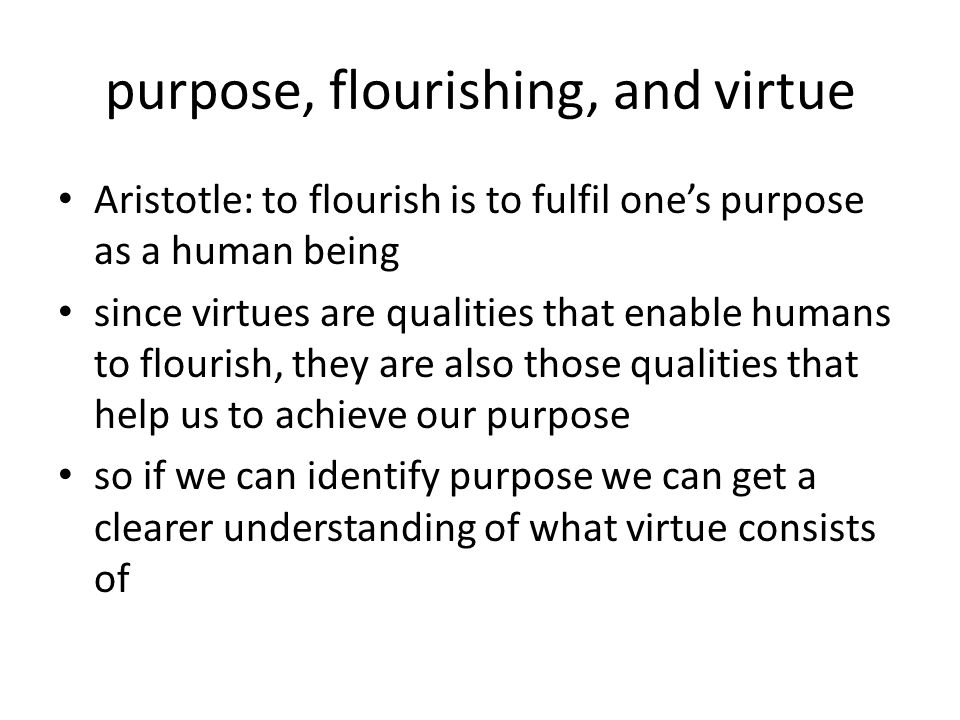 purpose, flourishing, and virtue Aristotle: to flourish is to fulfil one's purpose as a human being since virtues are qualities that enable humans to flourish, they are also those qualities that help us to achieve our purpose so if we can identify purpose we can get a clearer understanding of what virtue consists of