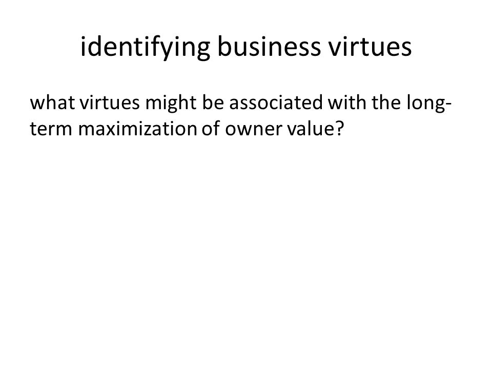 identifying business virtues what virtues might be associated with the long- term maximization of owner value