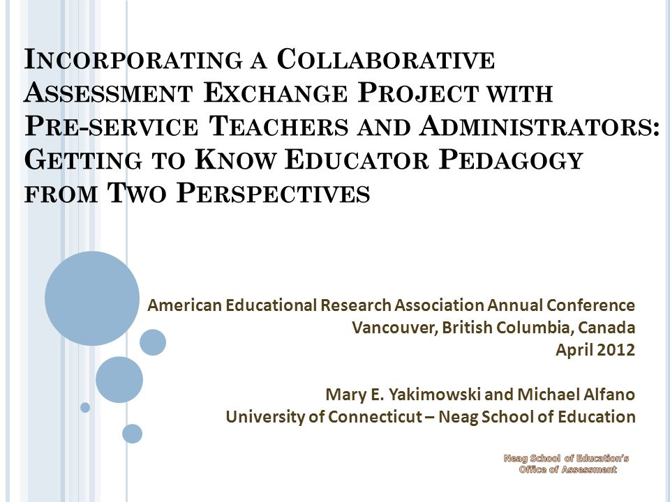 I NCORPORATING A C OLLABORATIVE A SSESSMENT E XCHANGE P ROJECT WITH P RE - SERVICE T EACHERS AND A DMINISTRATORS : G ETTING TO K NOW E DUCATOR P EDAGOGY FROM T WO P ERSPECTIVES American Educational Research Association Annual Conference Vancouver, British Columbia, Canada April 2012 Mary E.