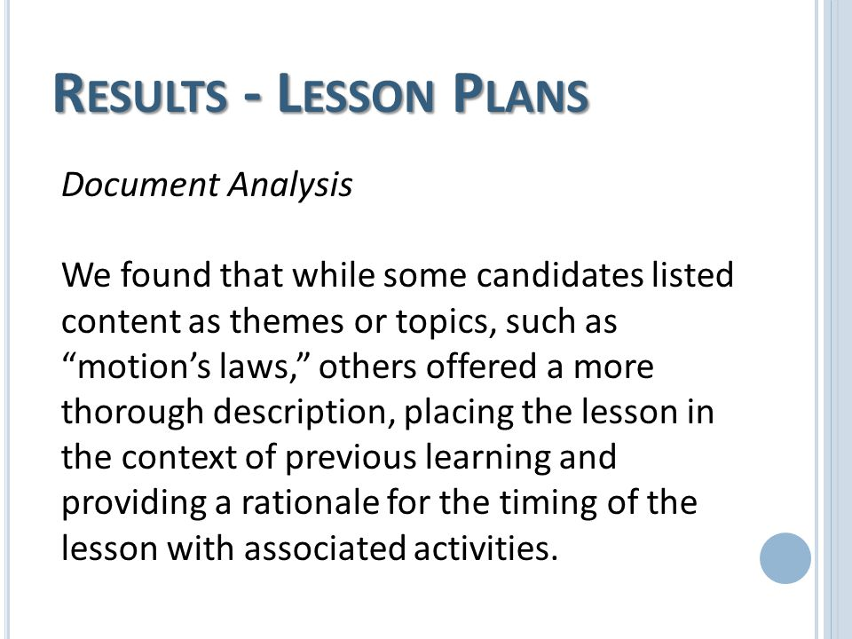 R ESULTS - L ESSON P LANS Document Analysis We found that while some candidates listed content as themes or topics, such as motion's laws, others offered a more thorough description, placing the lesson in the context of previous learning and providing a rationale for the timing of the lesson with associated activities.
