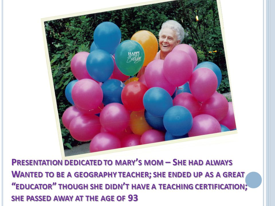 P RESENTATION DEDICATED TO MARY ' S MOM – S HE HAD ALWAYS W ANTED TO BE A GEOGRAPHY TEACHER ; SHE ENDED UP AS A GREAT EDUCATOR THOUGH SHE DIDN ' T HAVE A TEACHING CERTIFICATION ; SHE PASSED AWAY AT THE AGE OF 93