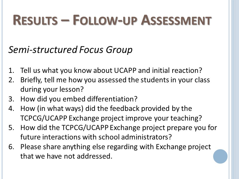 R ESULTS – F OLLOW - UP A SSESSMENT Semi-structured Focus Group 1.Tell us what you know about UCAPP and initial reaction.