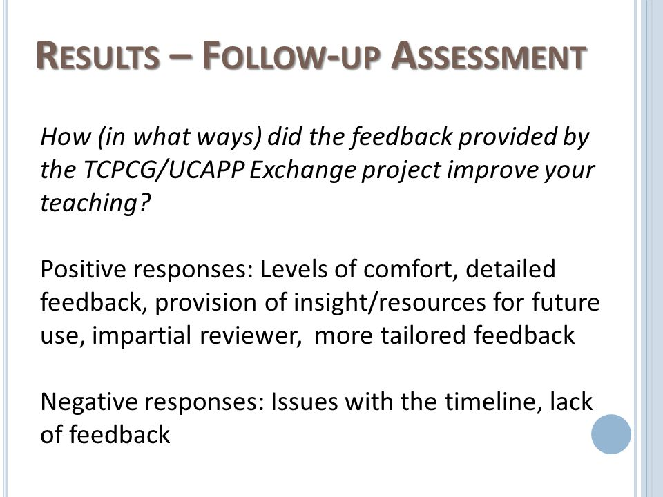 R ESULTS – F OLLOW - UP A SSESSMENT How (in what ways) did the feedback provided by the TCPCG/UCAPP Exchange project improve your teaching.