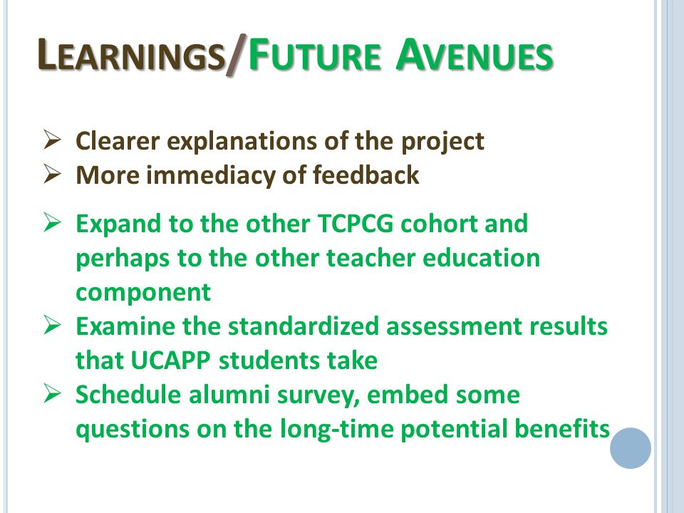 L EARNINGS /F UTURE A VENUES  Clearer explanations of the project  More immediacy of feedback  Expand to the other TCPCG cohort and perhaps to the other teacher education component  Examine the standardized assessment results that UCAPP students take  Schedule alumni survey, embed some questions on the long-time potential benefits
