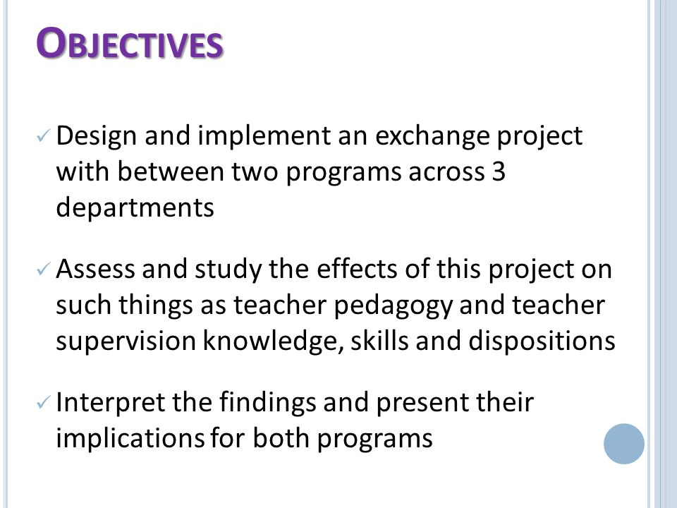 Design and implement an exchange project with between two programs across 3 departments Assess and study the effects of this project on such things as teacher pedagogy and teacher supervision knowledge, skills and dispositions Interpret the findings and present their implications for both programs O BJECTIVES