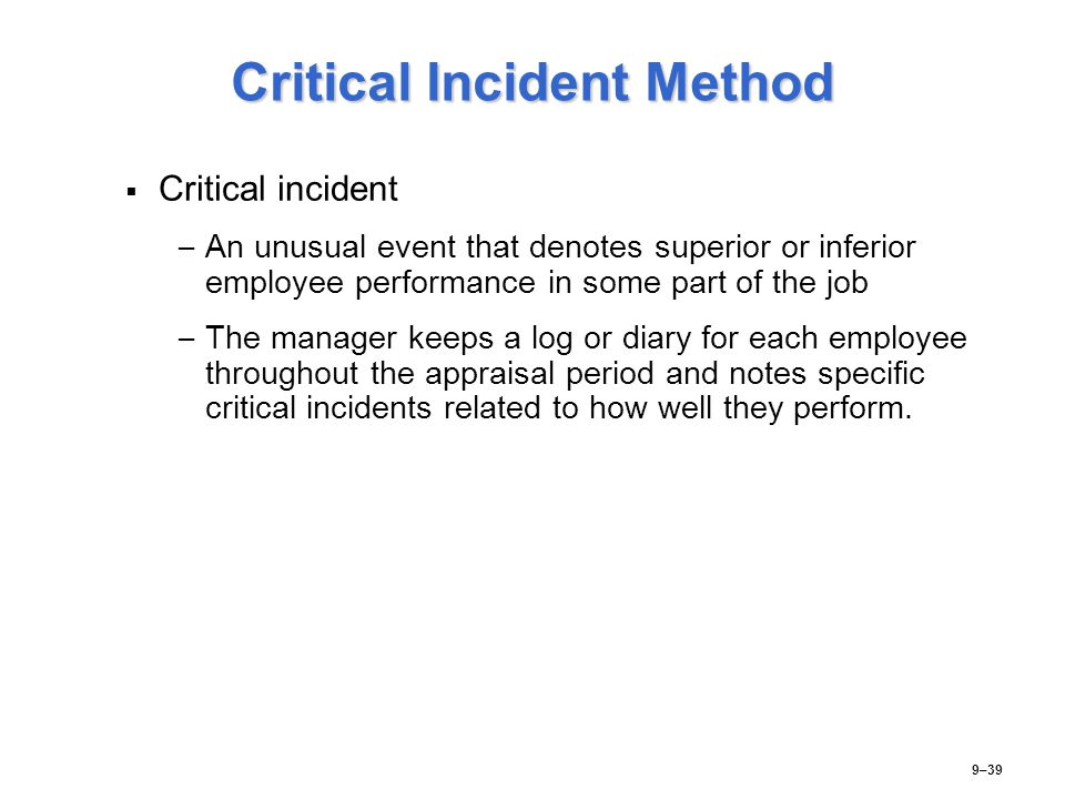 Critical Incident Method   Critical incident – – An unusual event that denotes superior or inferior employee performance in some part of the job – –