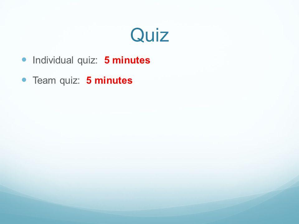 Quiz Individual quiz: 5 minutes Team quiz: 5 minutes