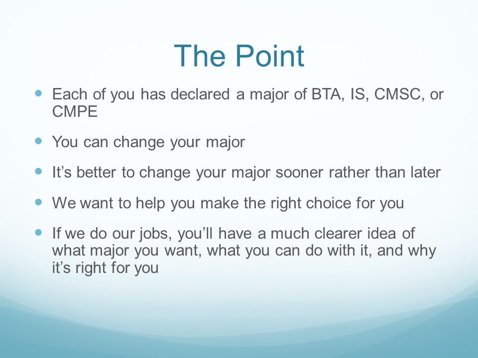 The Point Each of you has declared a major of BTA, IS, CMSC, or CMPE You can change your major It's better to change your major sooner rather than later We want to help you make the right choice for you If we do our jobs, you'll have a much clearer idea of what major you want, what you can do with it, and why it's right for you