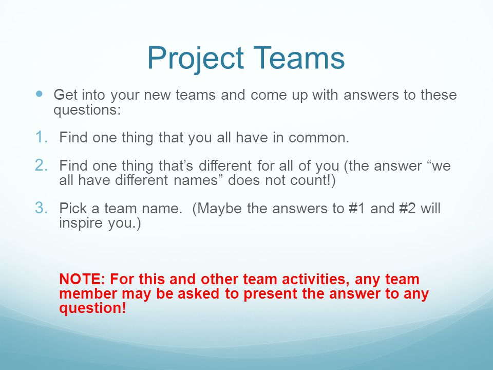 Project Teams Get into your new teams and come up with answers to these questions: 1. Find one thing that you all have in common. 2. Find one thing th