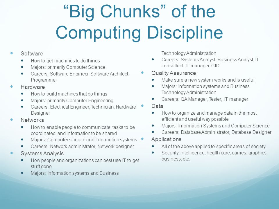 """Big Chunks"" of the Computing Discipline Software How to get machines to do things Majors: primarily Computer Science Careers: Software Engineer, Soft"