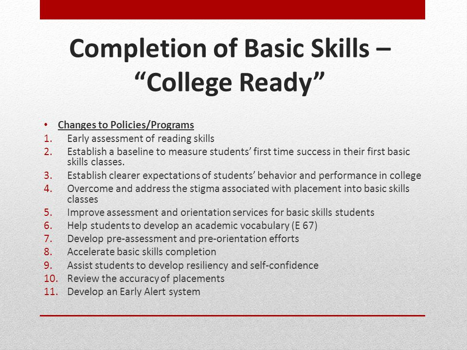 "Completion of Basic Skills – ""College Ready"" Changes to Policies/Programs 1.Early assessment of reading skills 2.Establish a baseline to measure stude"