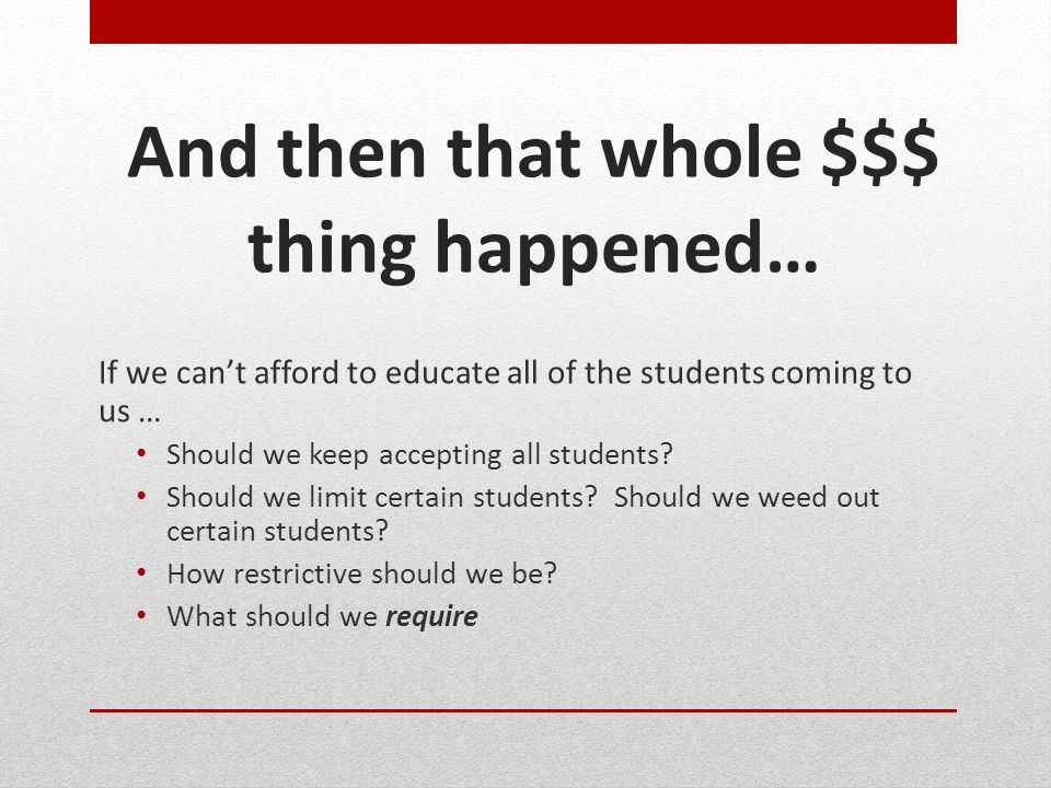 And then that whole $$$ thing happened… If we can't afford to educate all of the students coming to us … Should we keep accepting all students? Should
