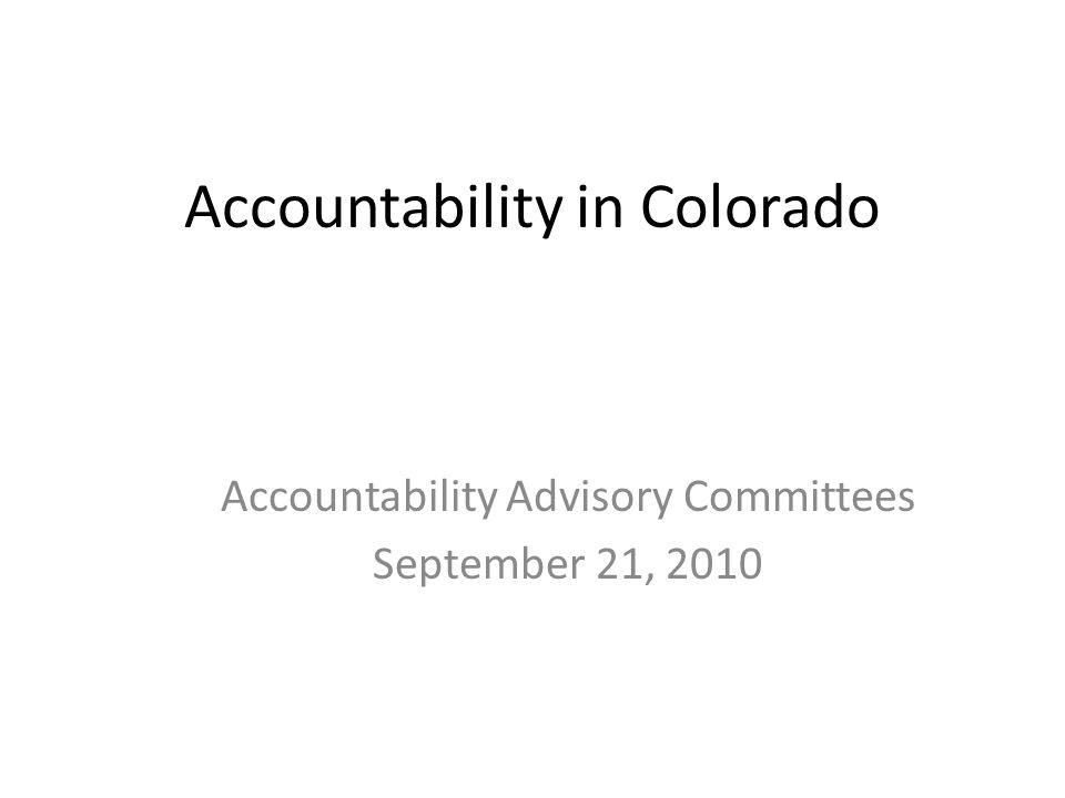 Accountability in Colorado Accountability Advisory Committees September 21, 2010