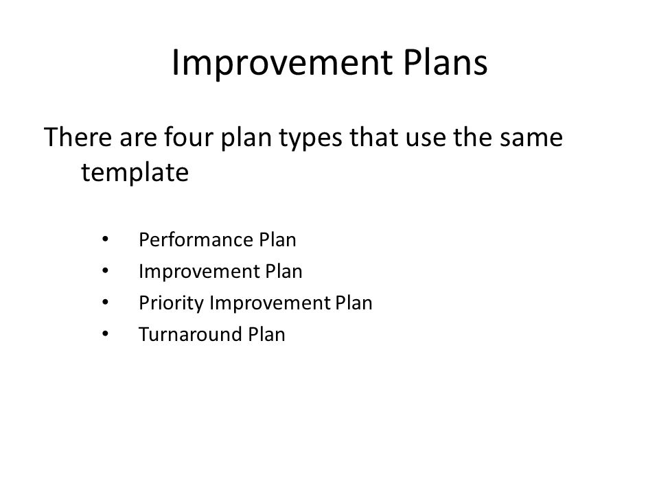 Improvement Plans There are four plan types that use the same template Performance Plan Improvement Plan Priority Improvement Plan Turnaround Plan