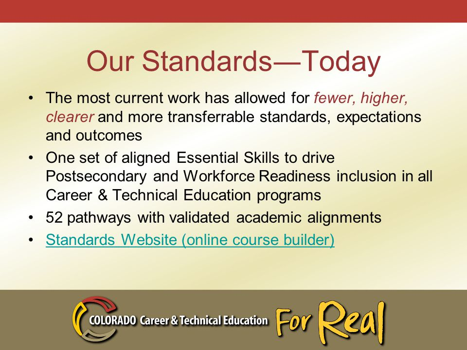 Our Standards―Today The most current work has allowed for fewer, higher, clearer and more transferrable standards, expectations and outcomes One set of aligned Essential Skills to drive Postsecondary and Workforce Readiness inclusion in all Career & Technical Education programs 52 pathways with validated academic alignments Standards Website (online course builder)