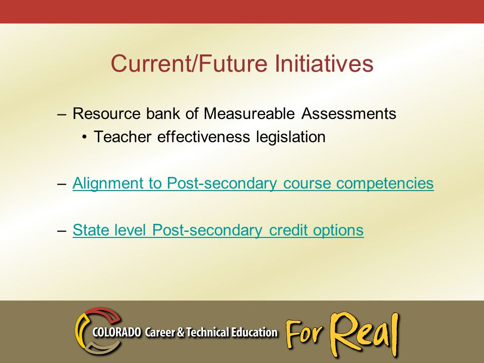 Current/Future Initiatives –Resource bank of Measureable Assessments Teacher effectiveness legislation –Alignment to Post-secondary course competenciesAlignment to Post-secondary course competencies –State level Post-secondary credit optionsState level Post-secondary credit options