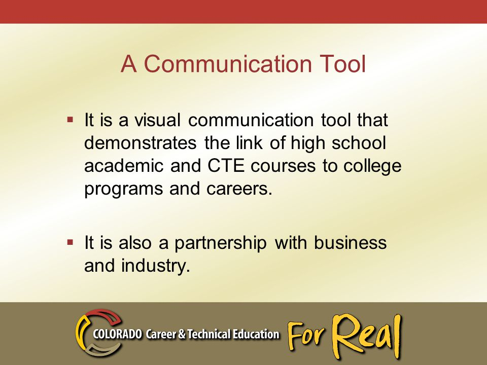 A Communication Tool  It is a visual communication tool that demonstrates the link of high school academic and CTE courses to college programs and careers.