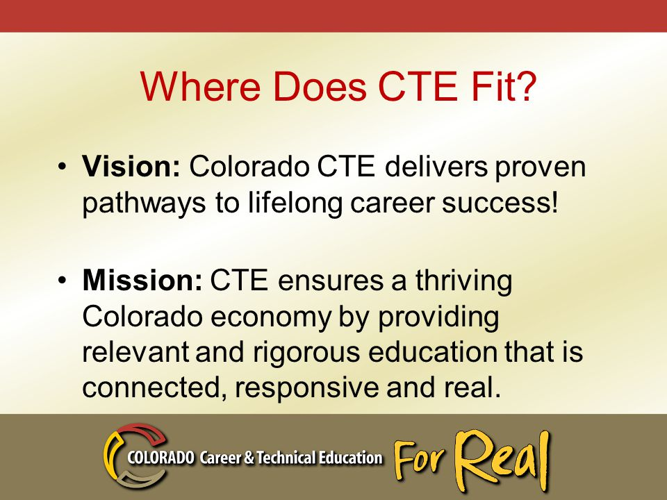 Where Does CTE Fit. Vision: Colorado CTE delivers proven pathways to lifelong career success.