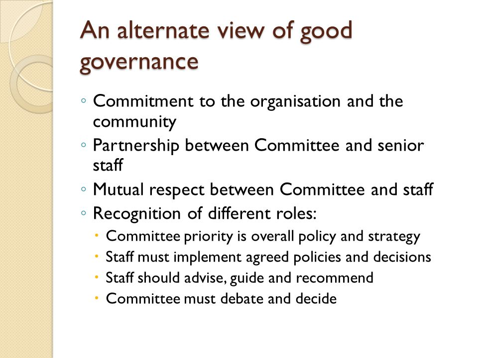 ◦ Commitment to the organisation and the community ◦ Partnership between Committee and senior staff ◦ Mutual respect between Committee and staff ◦ Recognition of different roles:  Committee priority is overall policy and strategy  Staff must implement agreed policies and decisions  Staff should advise, guide and recommend  Committee must debate and decide An alternate view of good governance