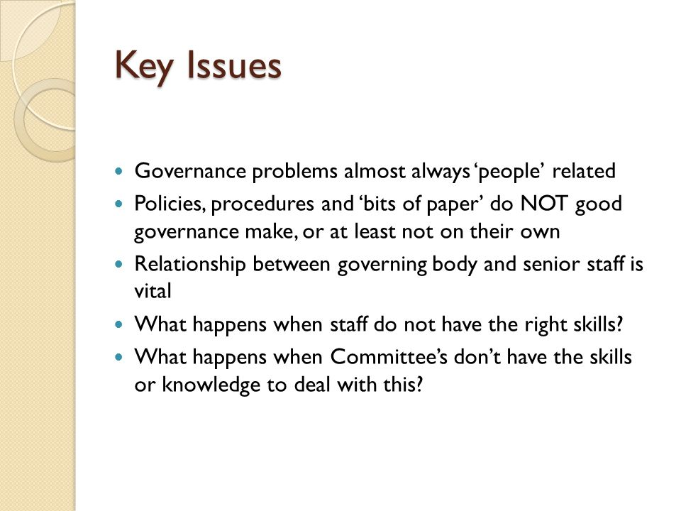 Key Issues Governance problems almost always 'people' related Policies, procedures and 'bits of paper' do NOT good governance make, or at least not on their own Relationship between governing body and senior staff is vital What happens when staff do not have the right skills.