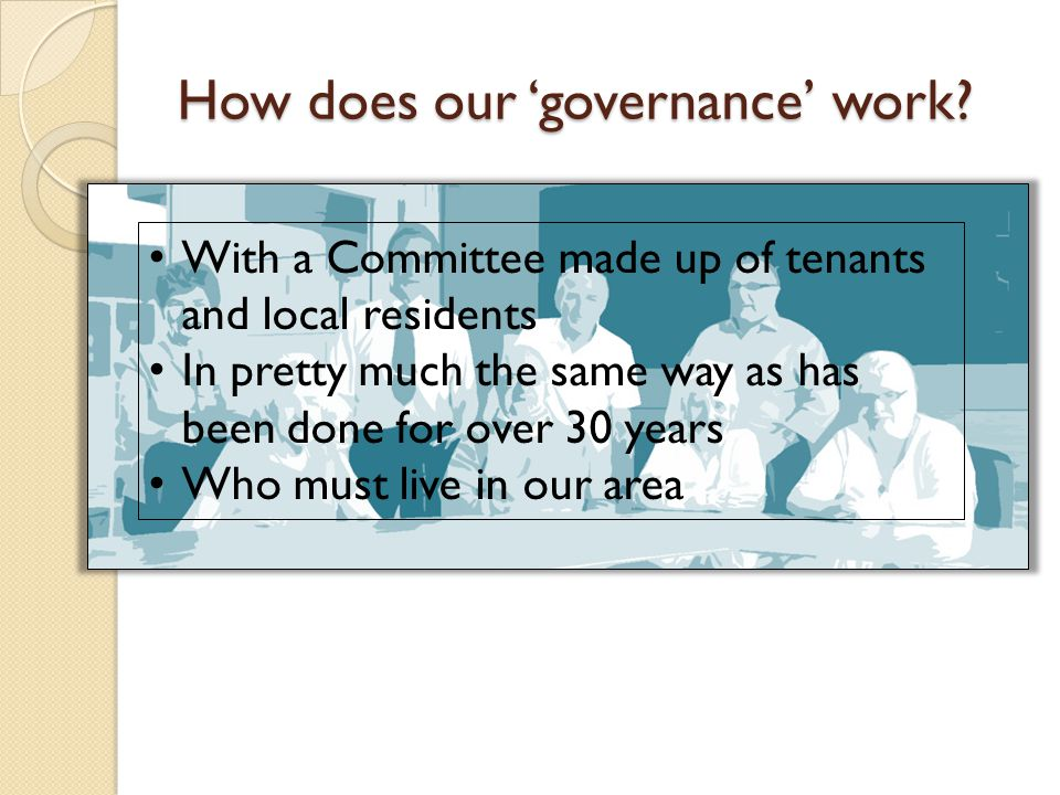 With a Committee made up of tenants and local residents In pretty much the same way as has been done for over 30 years Who must live in our area How does our 'governance' work?