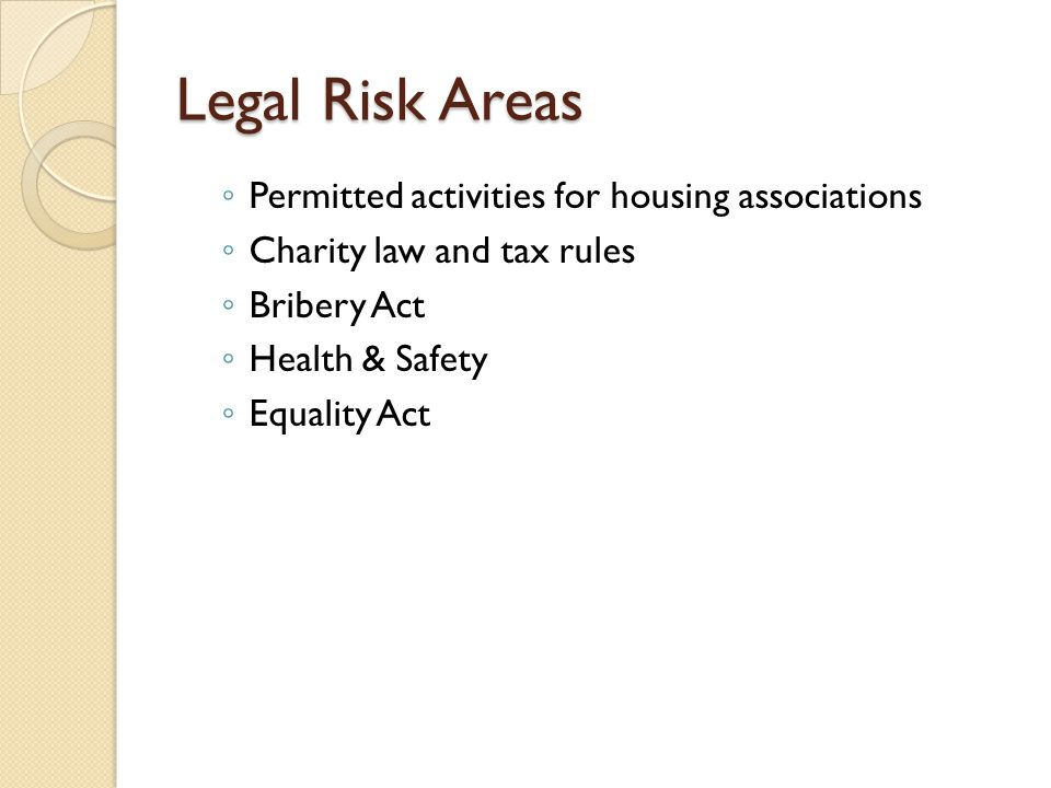 Legal Risk Areas ◦ Permitted activities for housing associations ◦ Charity law and tax rules ◦ Bribery Act ◦ Health & Safety ◦ Equality Act