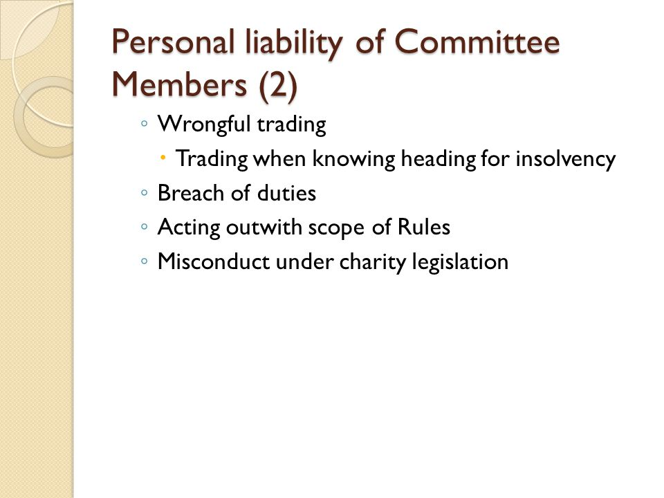Personal liability of Committee Members (2) ◦ Wrongful trading  Trading when knowing heading for insolvency ◦ Breach of duties ◦ Acting outwith scope of Rules ◦ Misconduct under charity legislation