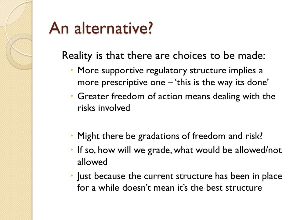 An alternative? Reality is that there are choices to be made:  More supportive regulatory structure implies a more prescriptive one – 'this is the wa