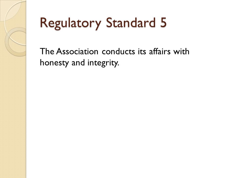 The Association conducts its affairs with honesty and integrity. Regulatory Standard 5