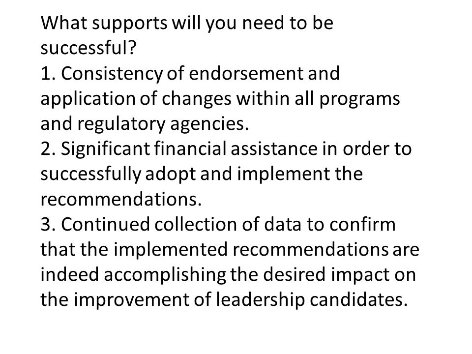 What supports will you need to be successful? 1. Consistency of endorsement and application of changes within all programs and regulatory agencies. 2.