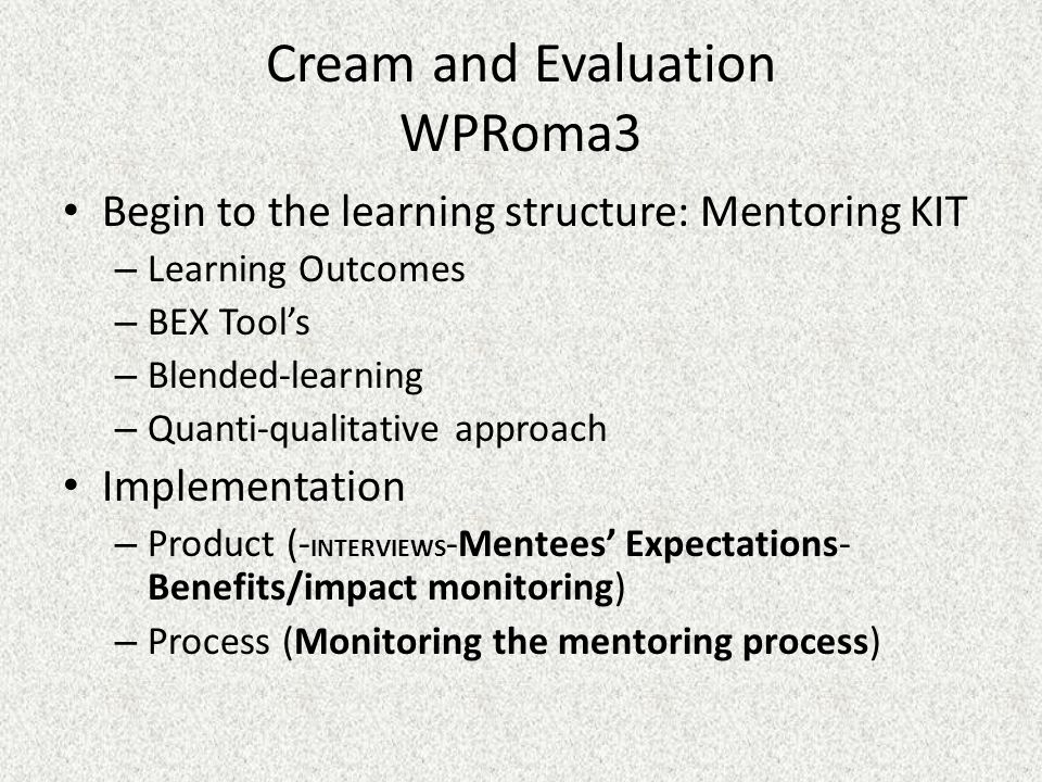Cream and Evaluation WPRoma3 Begin to the learning structure: Mentoring KIT – Learning Outcomes – BEX Tool's – Blended-learning – Quanti-qualitative approach Implementation – Product (- INTERVIEWS -Mentees' Expectations- Benefits/impact monitoring) – Process (Monitoring the mentoring process)