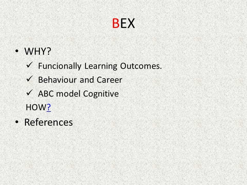 BEX WHY? Funcionally Learning Outcomes. Behaviour and Career ABC model Cognitive HOW?? References