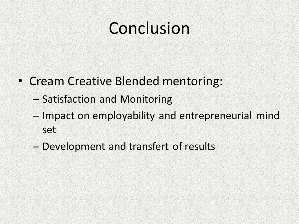 Conclusion Cream Creative Blended mentoring: – Satisfaction and Monitoring – Impact on employability and entrepreneurial mind set – Development and transfert of results