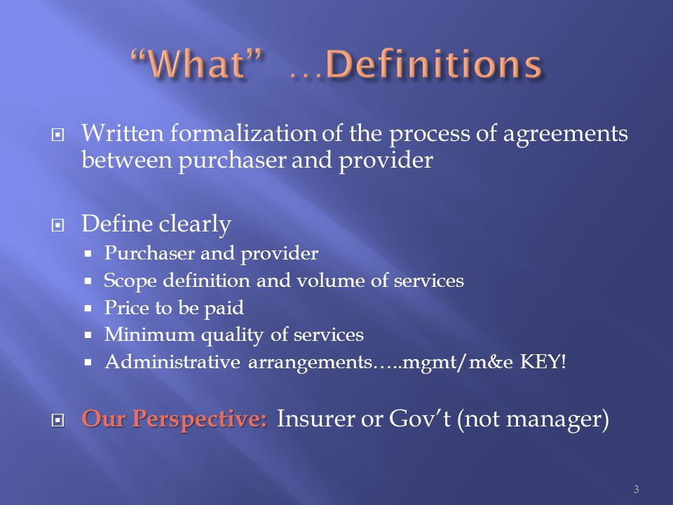  Written formalization of the process of agreements between purchaser and provider  Define clearly  Purchaser and provider  Scope definition and volume of services  Price to be paid  Minimum quality of services  Administrative arrangements…..mgmt/m&e KEY.