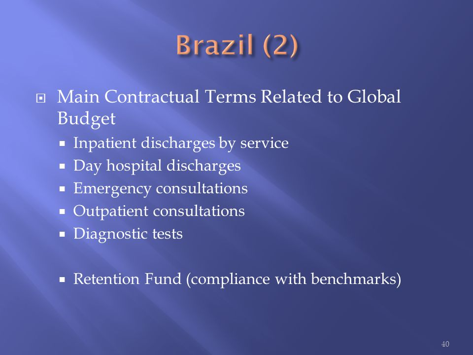  Main Contractual Terms Related to Global Budget  Inpatient discharges by service  Day hospital discharges  Emergency consultations  Outpatient consultations  Diagnostic tests  Retention Fund (compliance with benchmarks) 40