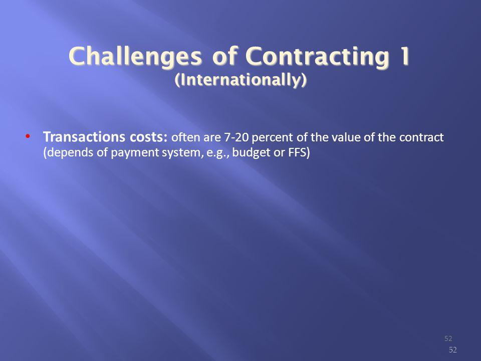 Challenges of Contracting 1 (Internationally) ‏ Transactions costs: often are 7-20 percent of the value of the contract (depends of payment system, e.g., budget or FFS)‏ 52