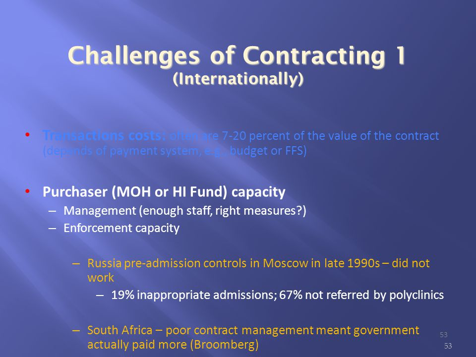Challenges of Contracting 1 (Internationally) ‏ Transactions costs: often are 7-20 percent of the value of the contract (depends of payment system, e.g., budget or FFS)‏ Purchaser (MOH or HI Fund) capacity – Management (enough staff, right measures ) – Enforcement capacity – Russia pre-admission controls in Moscow in late 1990s – did not work – 19% inappropriate admissions; 67% not referred by polyclinics – South Africa – poor contract management meant government actually paid more (Broomberg) 53